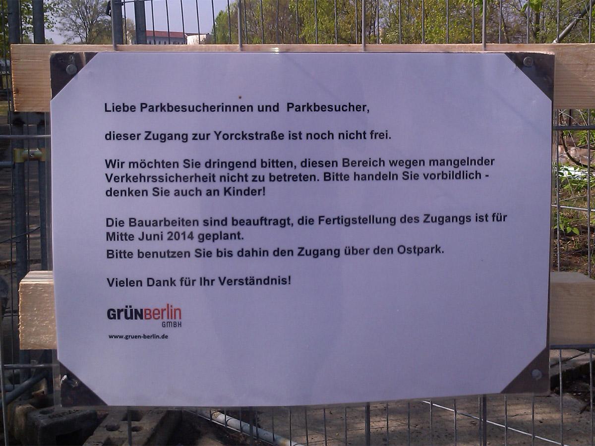 Liebe Parkbesucherinnen und Parkbesucher, dieser Zugang zur Yorckstraße ist noch nicht frei. Wir möchten Sie dringend bitten, diesen Bereich wegen mangelnder Verkehrssicherheit nicht zu betreten. Bitte handeln Sie vorbildlich – denken Sie auch an Kinder. Die Bauarbeiten sind beauftragt, die Fertigstellung des Zugangs ist für Mitte Juni 2014 geplant. Bitte benutzen Sie bis dahin den Zugang über den Ostpark. Vielen Dank für Ihr Verständnis. Grün Berlin GmbH